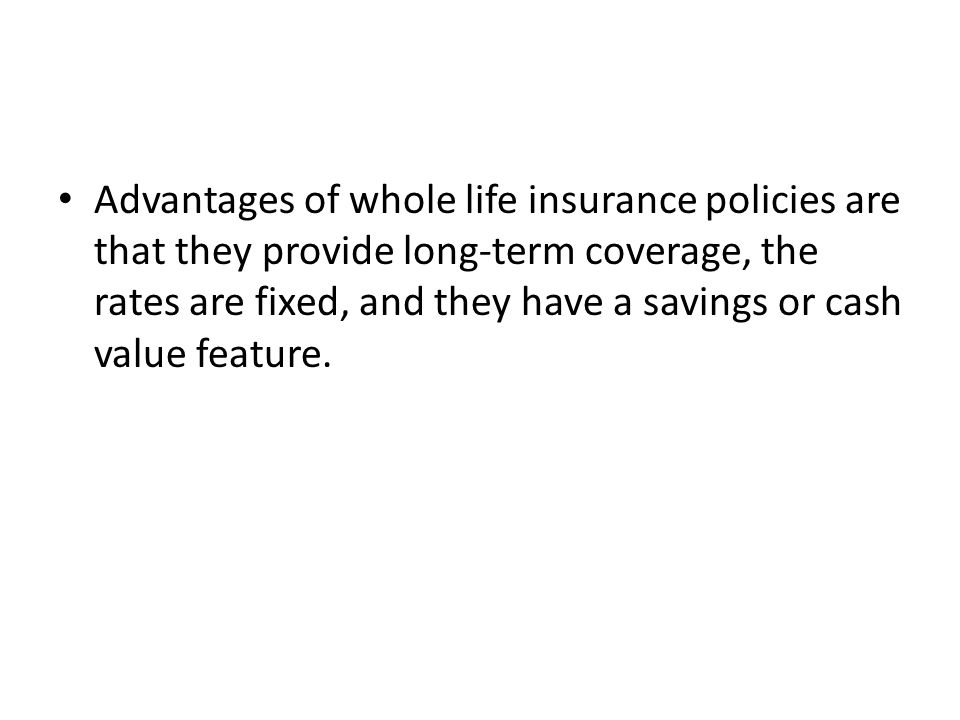 Advantages of whole life insurance policies are that they provide long-term coverage, the rates are fixed, and they have a savings or cash value feature.
