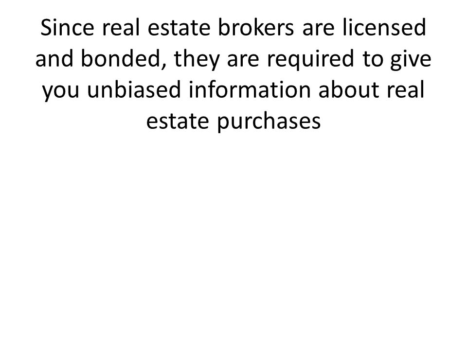 Since real estate brokers are licensed and bonded, they are required to give you unbiased information about real estate purchases
