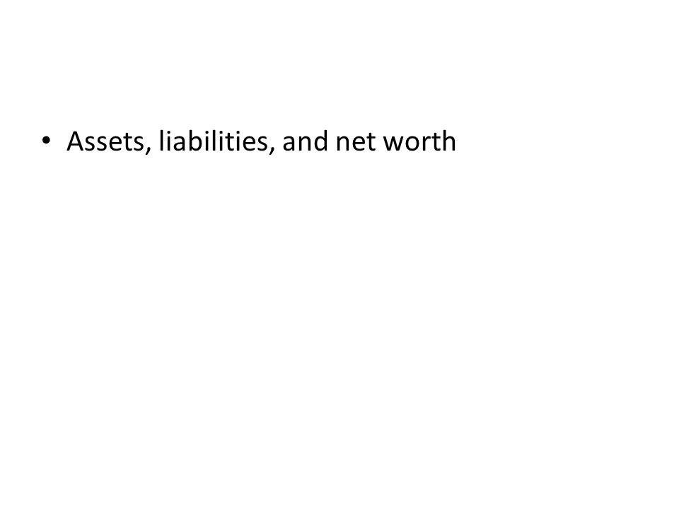 Assets, liabilities, and net worth