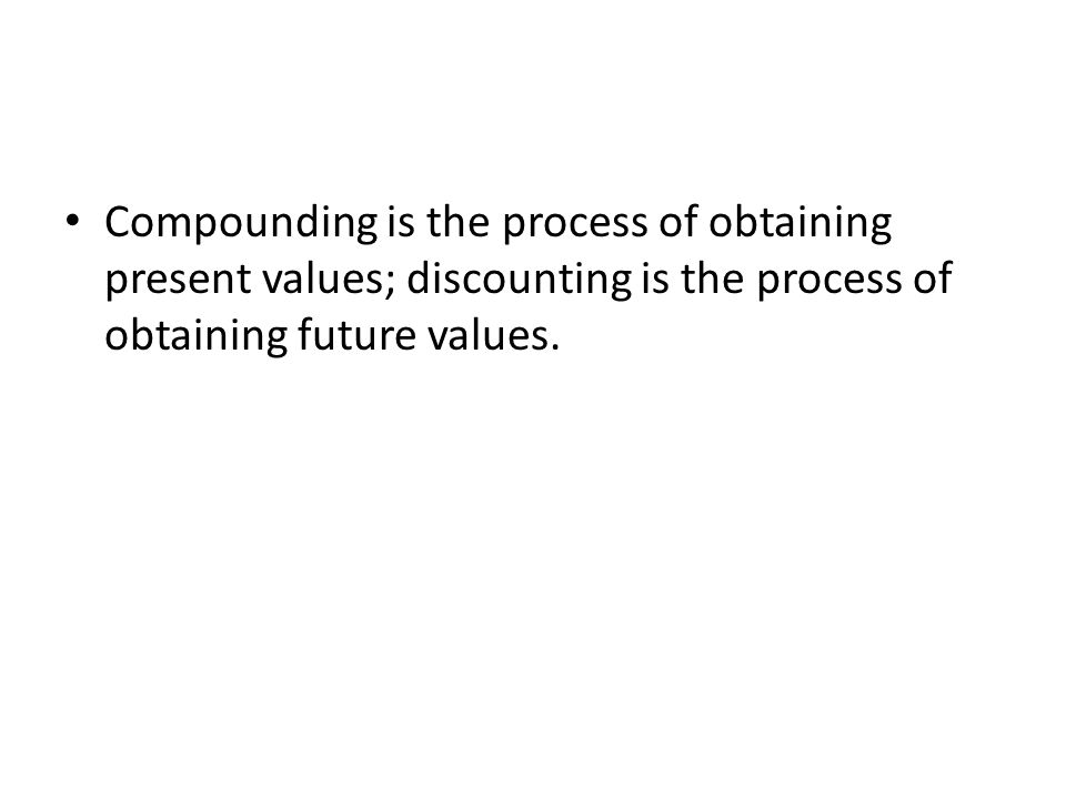 Compounding is the process of obtaining present values; discounting is the process of obtaining future values.