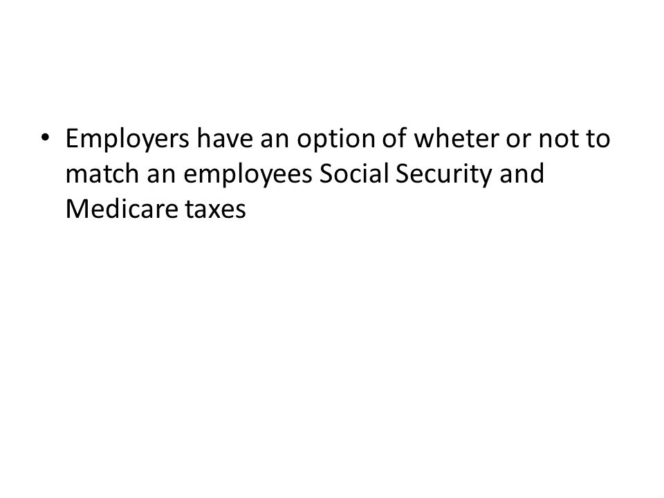 Employers have an option of wheter or not to match an employees Social Security and Medicare taxes