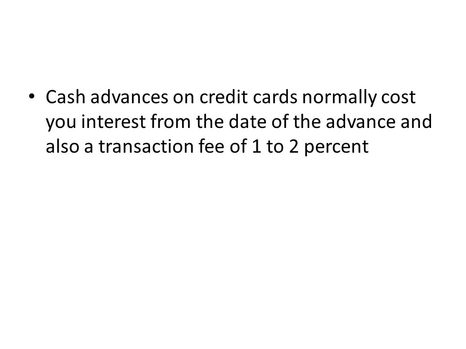 Cash advances on credit cards normally cost you interest from the date of the advance and also a transaction fee of 1 to 2 percent