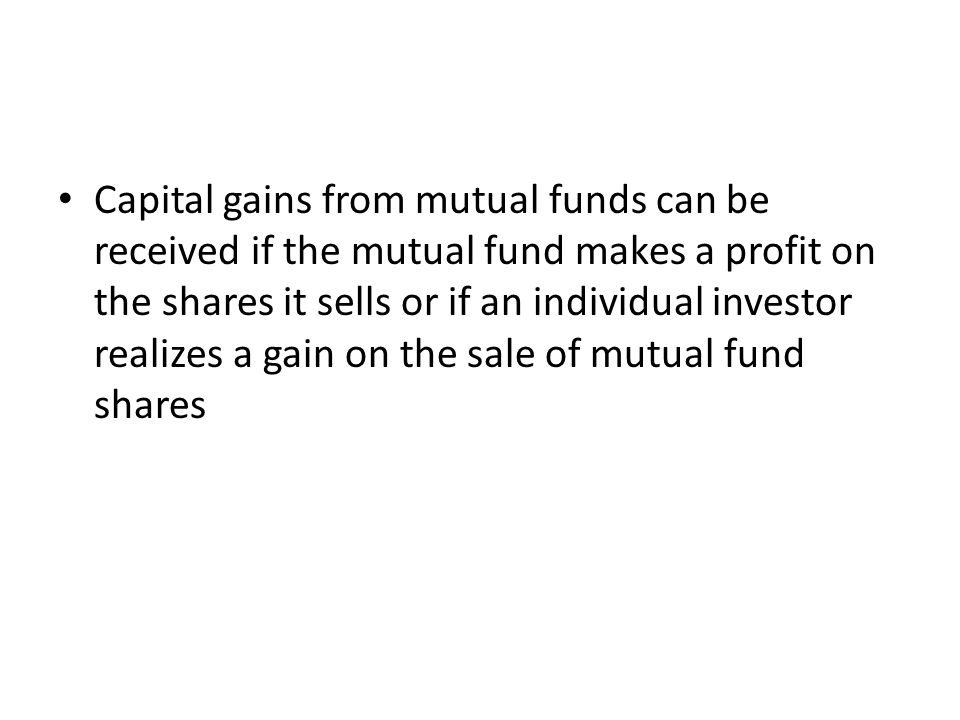 Capital gains from mutual funds can be received if the mutual fund makes a profit on the shares it sells or if an individual investor realizes a gain on the sale of mutual fund shares