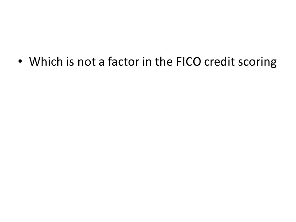 Which is not a factor in the FICO credit scoring