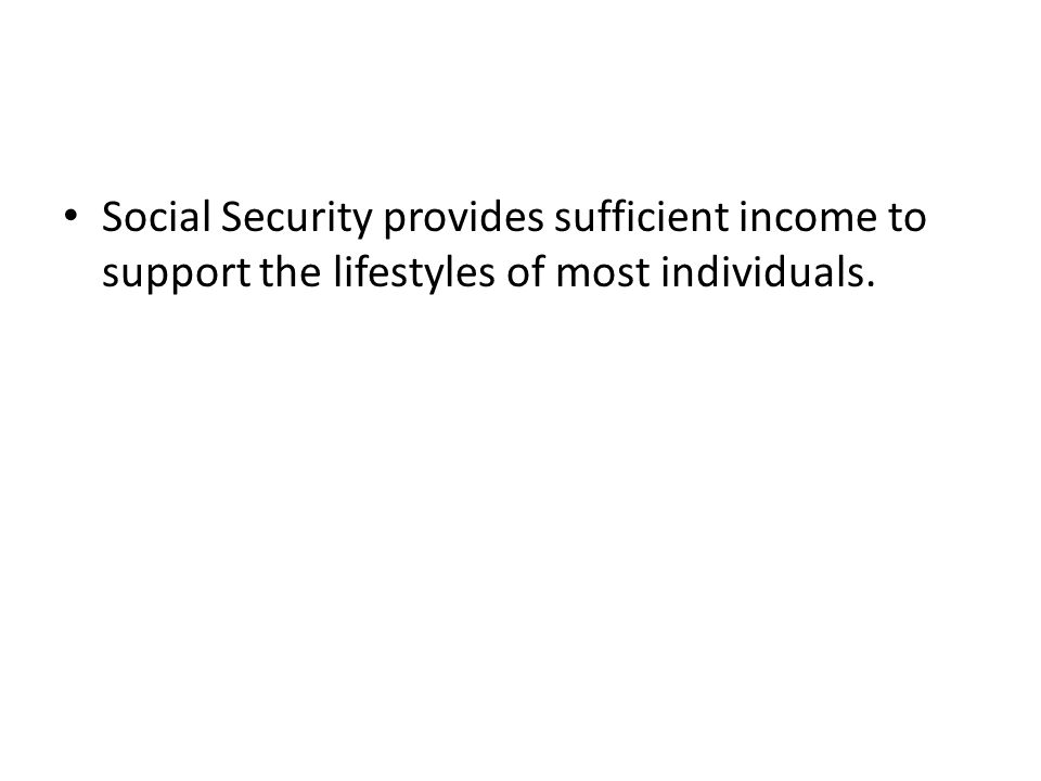 Social Security provides sufficient income to support the lifestyles of most individuals.