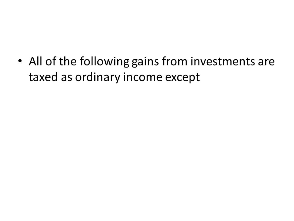 All of the following gains from investments are taxed as ordinary income except