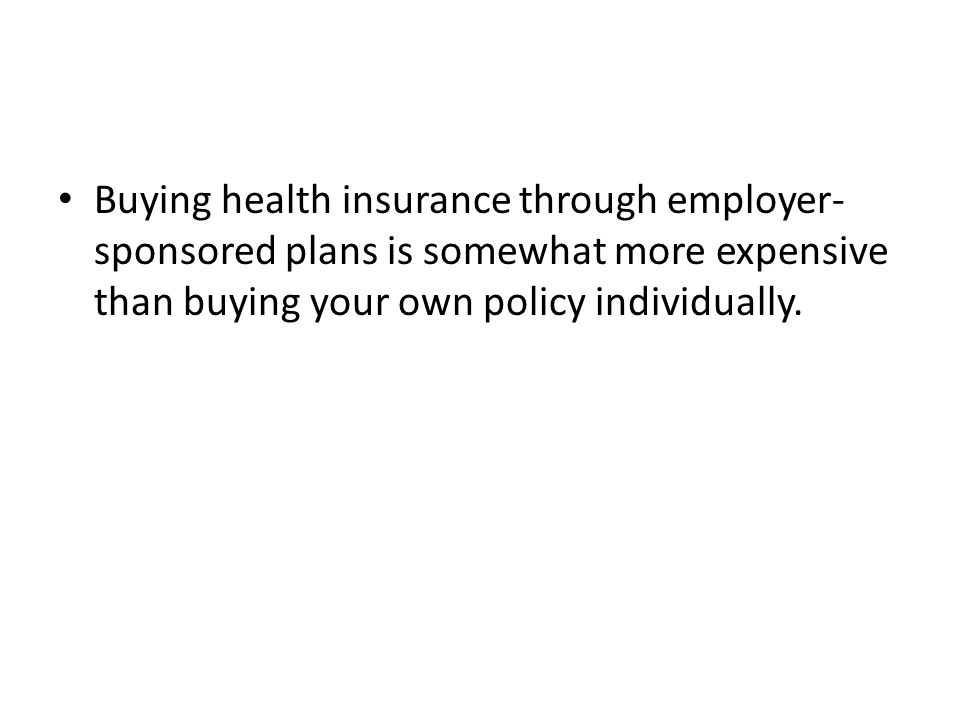 Buying health insurance through employer-sponsored plans is somewhat more expensive than buying your own policy individually.