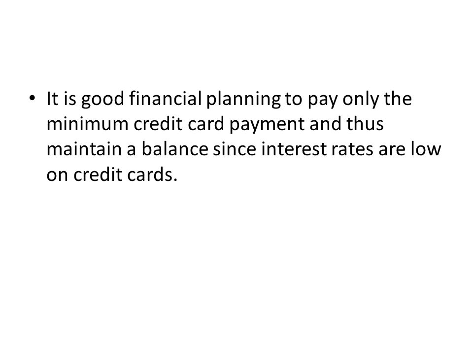 It is good financial planning to pay only the minimum credit card payment and thus maintain a balance since interest rates are low on credit cards.