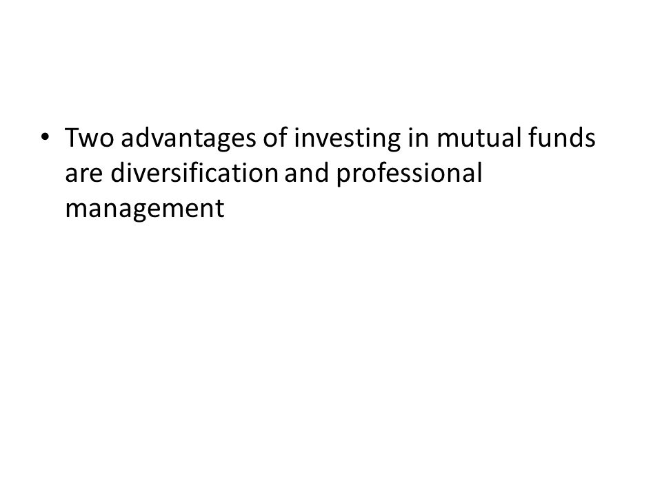 Two advantages of investing in mutual funds are diversification and professional management