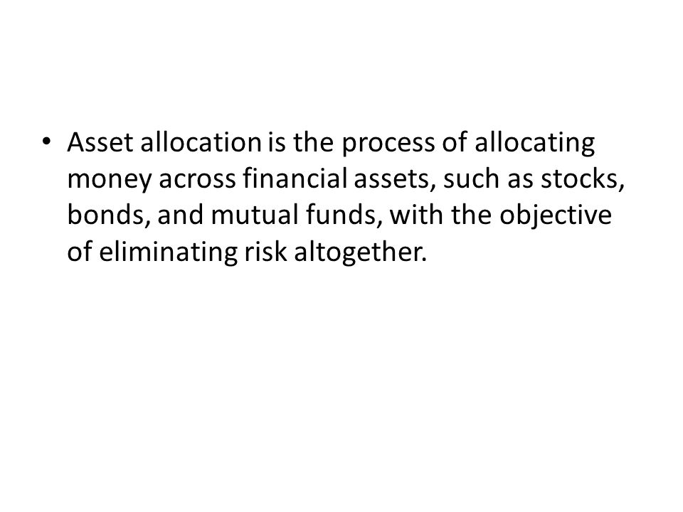 Asset allocation is the process of allocating money across financial assets, such as stocks, bonds, and mutual funds, with the objective of eliminating risk altogether.