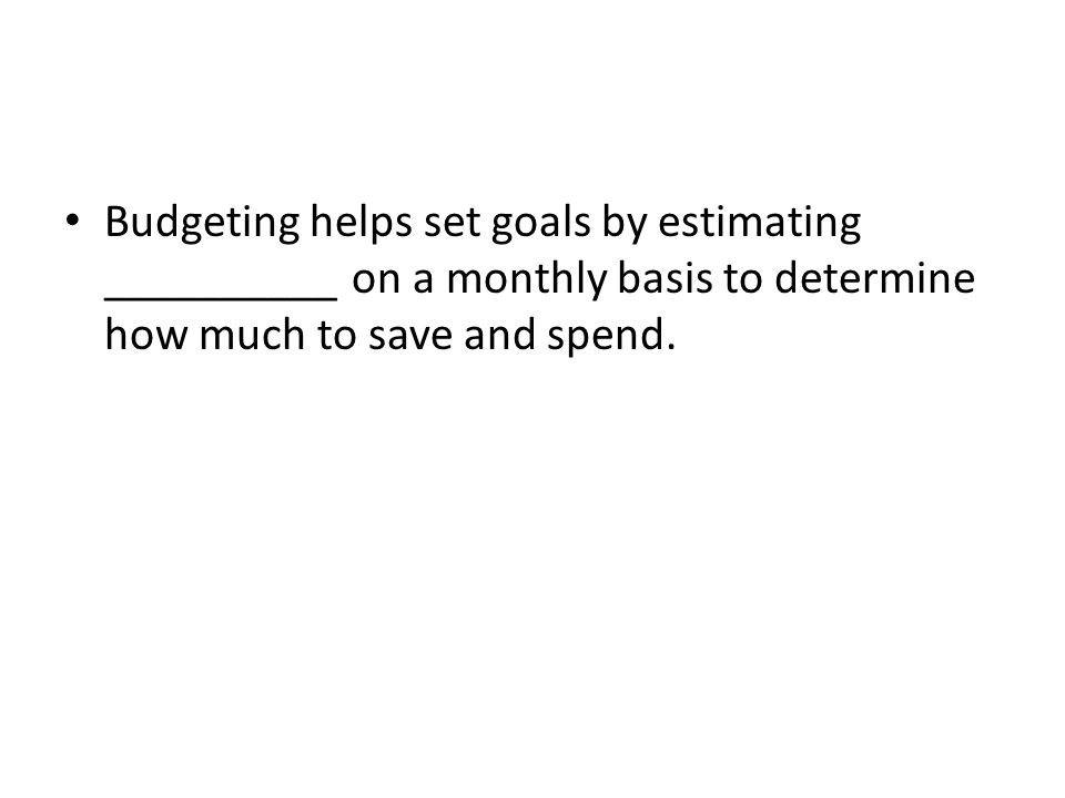 Budgeting helps set goals by estimating __________ on a monthly basis to determine how much to save and spend.