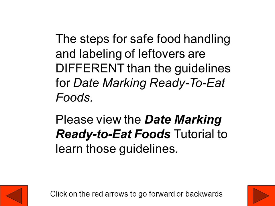The steps for safe food handling and labeling of leftovers are DIFFERENT than the guidelines for Date Marking Ready-To-Eat Foods.