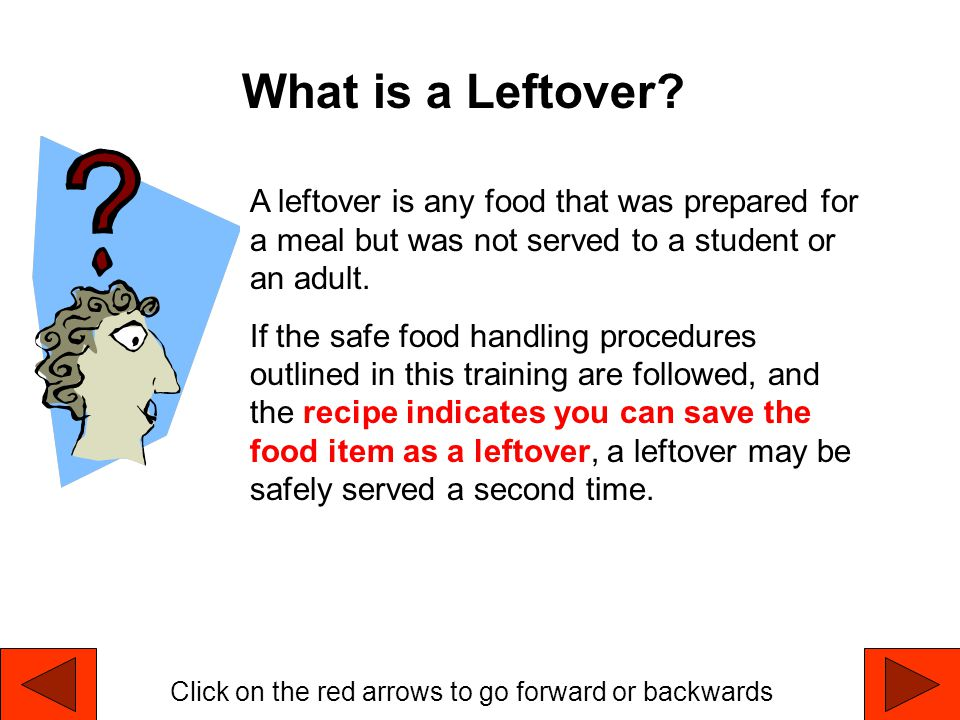 What is a Leftover A leftover is any food that was prepared for a meal but was not served to a student or an adult.