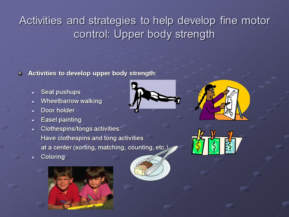 Activities and strategies to help develop fine motor control: Upper body strength
