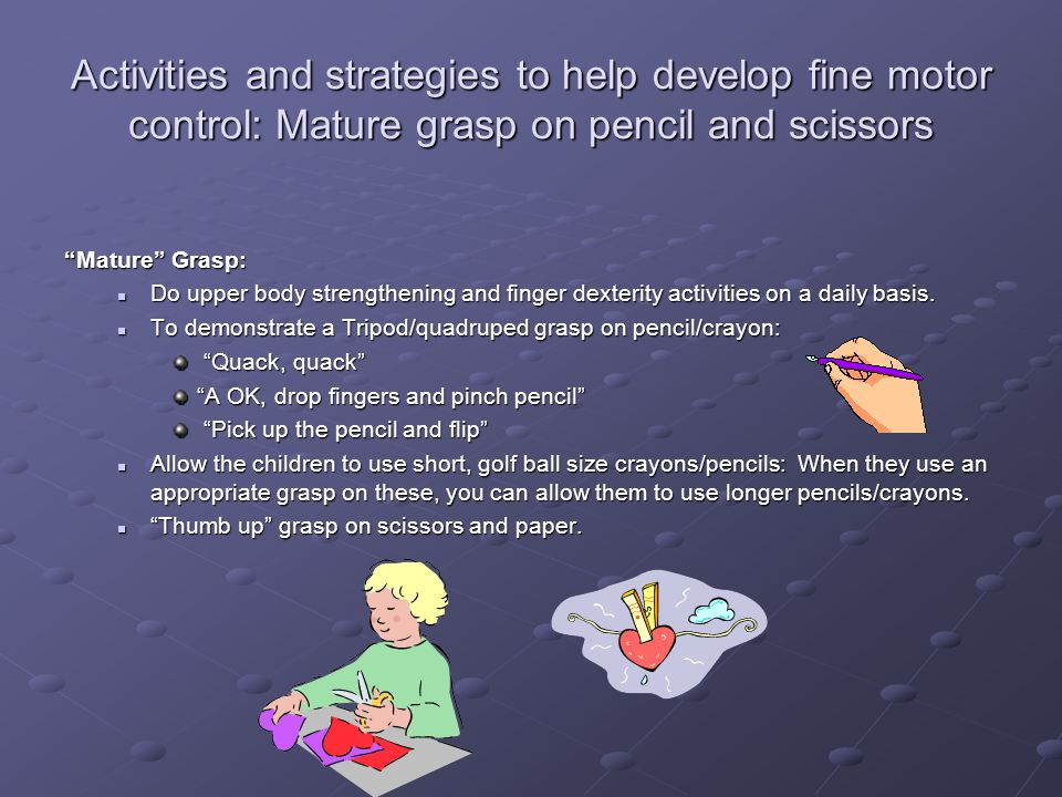 Activities and strategies to help develop fine motor control: Mature grasp on pencil and scissors