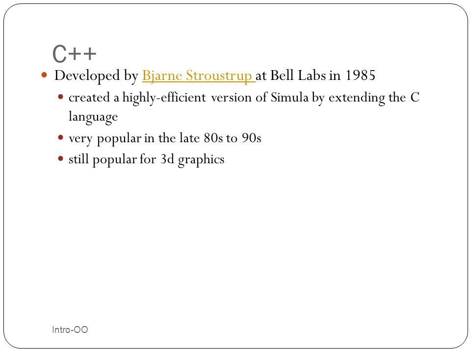 C++ Developed by Bjarne Stroustrup at Bell Labs in 1985