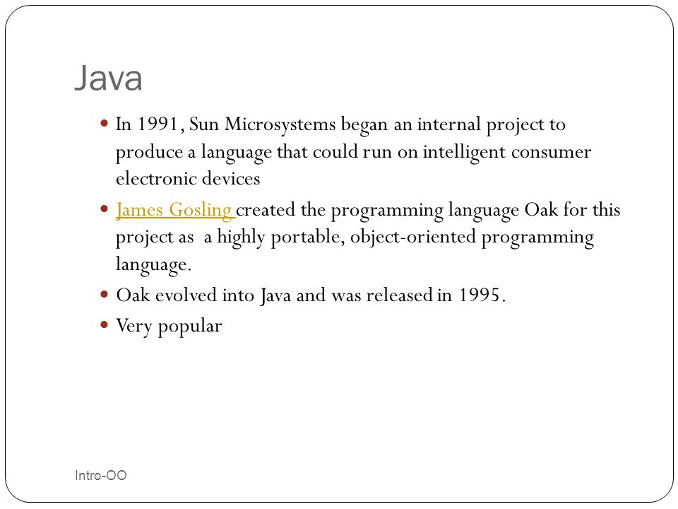 Java In 1991, Sun Microsystems began an internal project to produce a language that could run on intelligent consumer electronic devices.