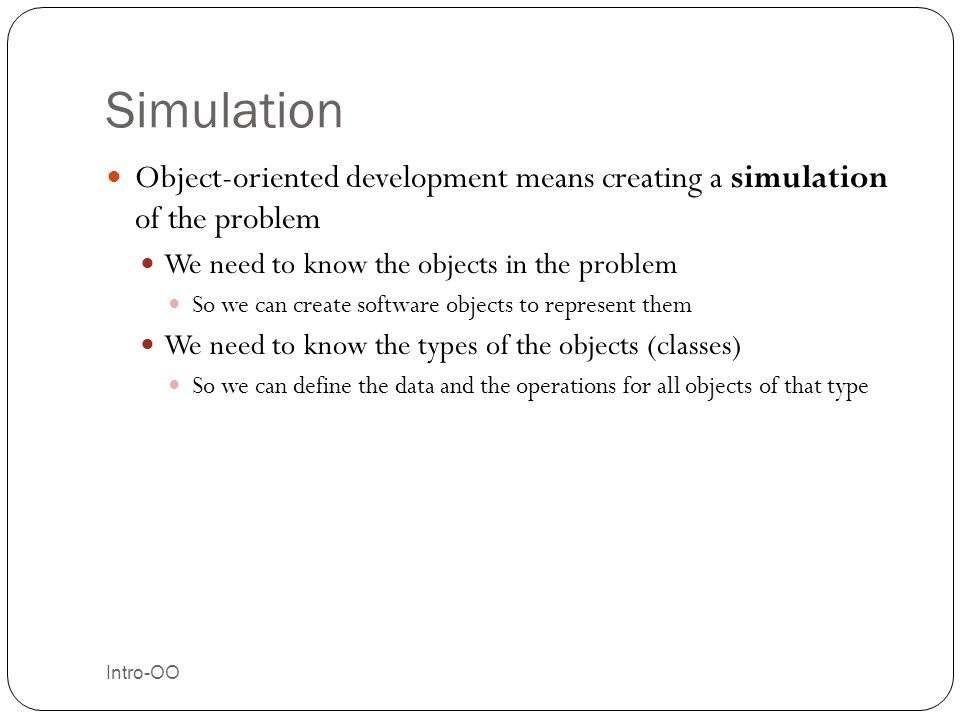 Simulation Object-oriented development means creating a simulation of the problem. We need to know the objects in the problem.