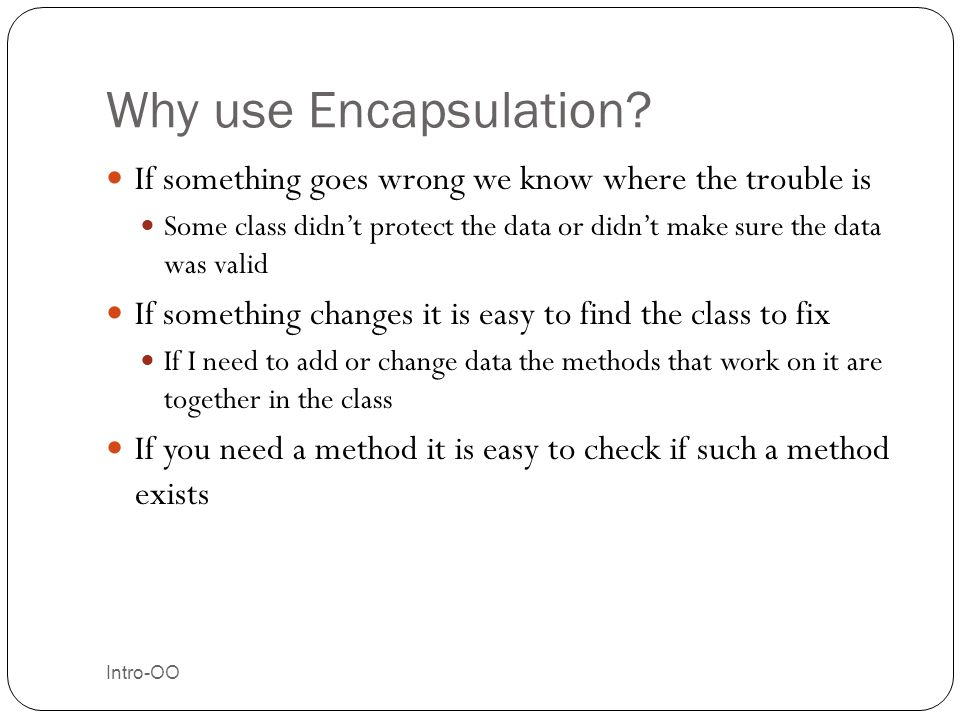 Why use Encapsulation If something goes wrong we know where the trouble is.