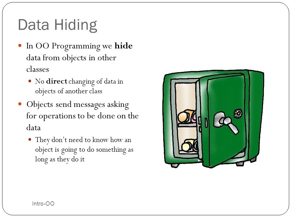 Data Hiding In OO Programming we hide data from objects in other classes. No direct changing of data in objects of another class.