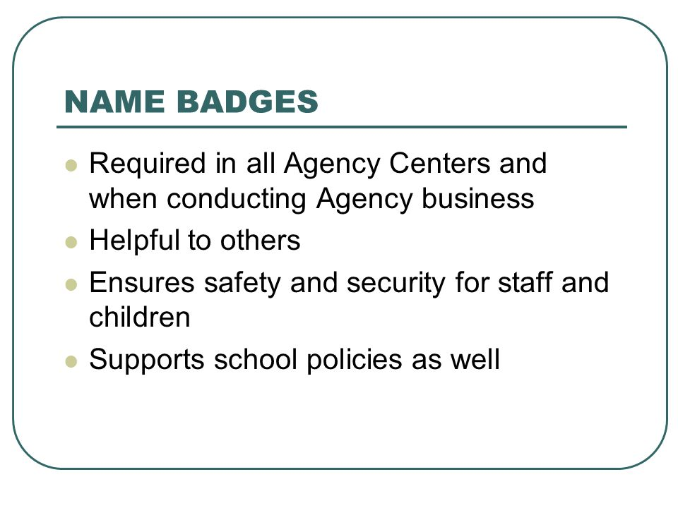 NAME BADGES Required in all Agency Centers and when conducting Agency business. Helpful to others.