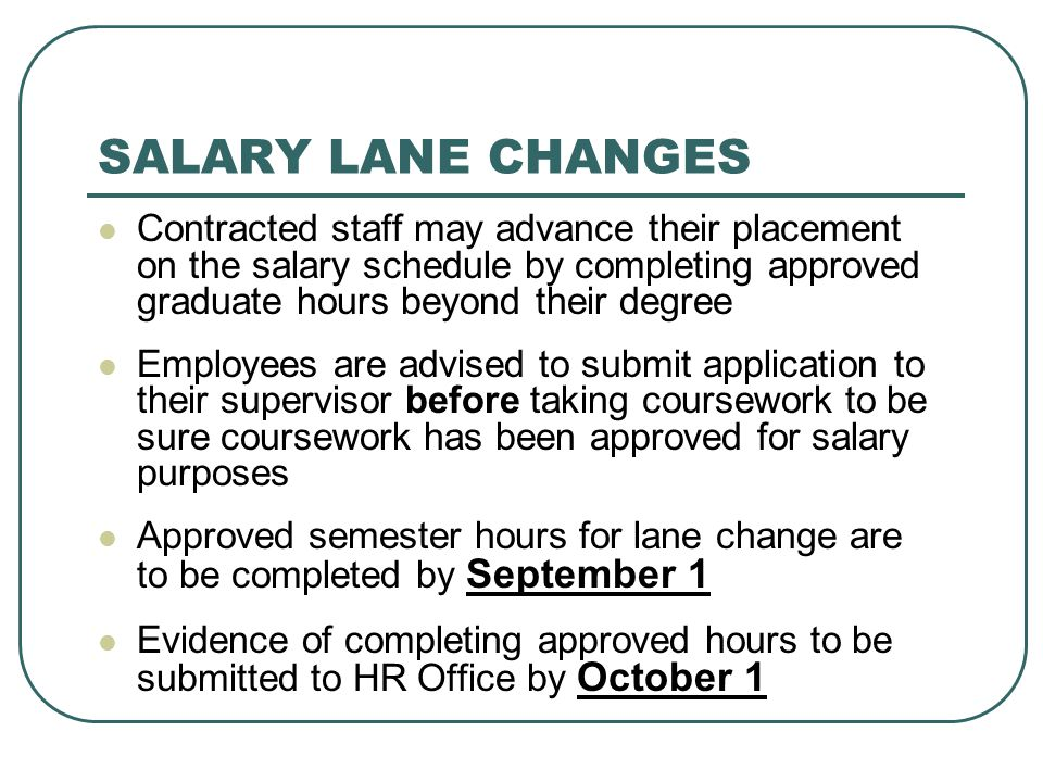 SALARY LANE CHANGES Contracted staff may advance their placement on the salary schedule by completing approved graduate hours beyond their degree.