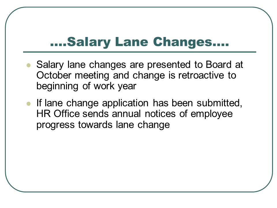 ….Salary Lane Changes…. Salary lane changes are presented to Board at October meeting and change is retroactive to beginning of work year.
