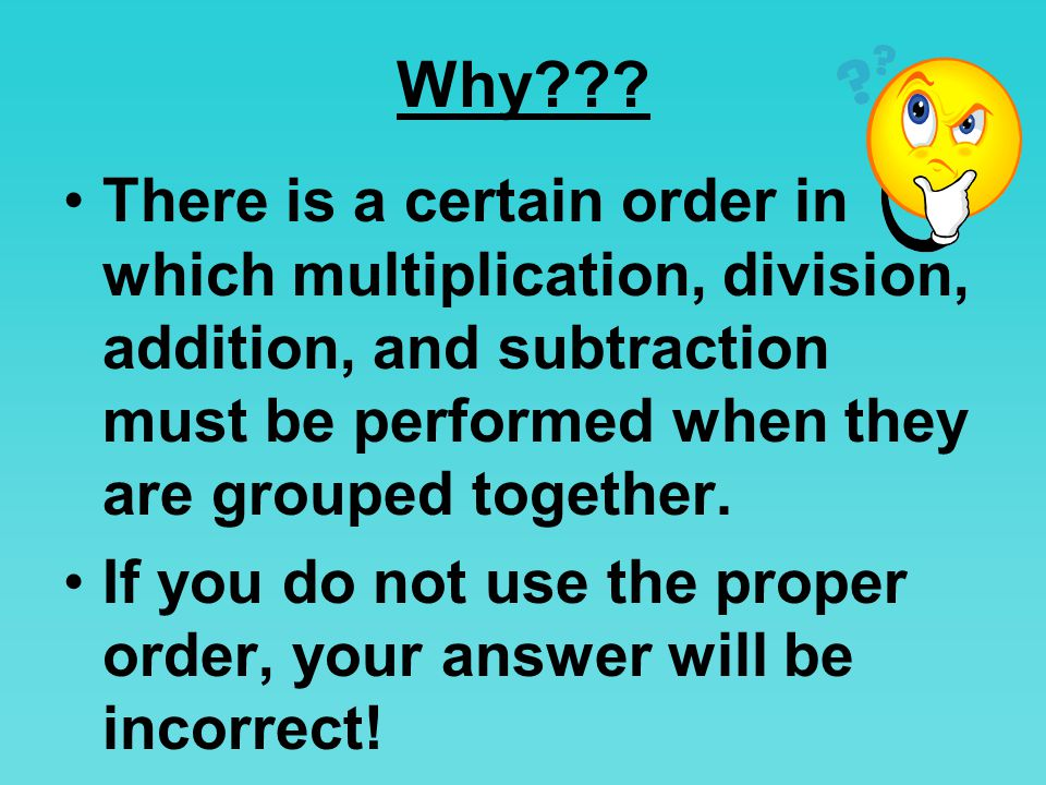 Why There is a certain order in which multiplication, division, addition, and subtraction must be performed when they are grouped together.