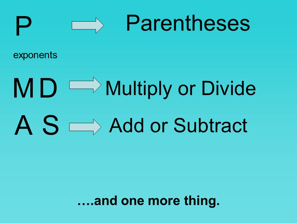 P M D A S Parentheses Multiply or Divide Add or Subtract