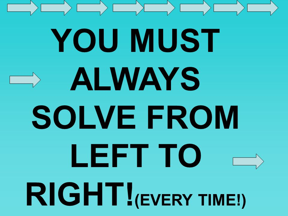 YOU MUST ALWAYS SOLVE FROM LEFT TO RIGHT!(EVERY TIME!)