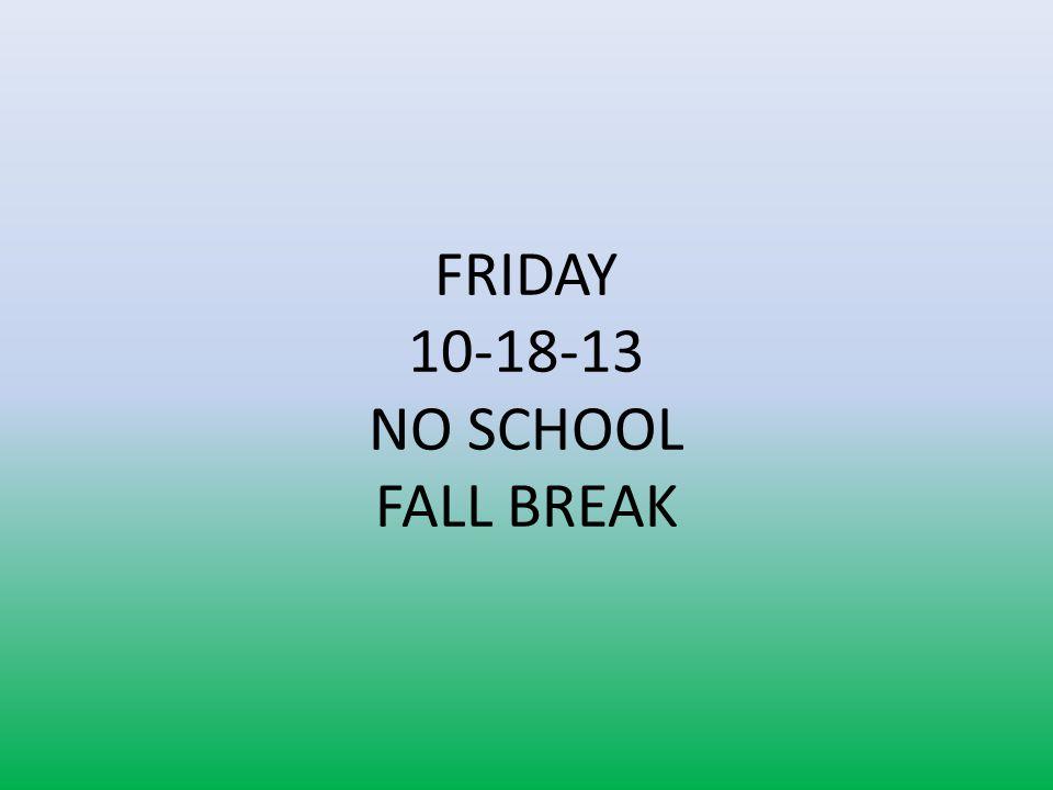 FRIDAY 10-18-13 NO SCHOOL FALL BREAK