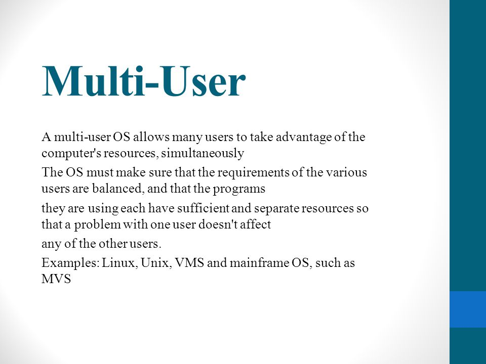 Multi-User A multi-user OS allows many users to take advantage of the computer s resources, simultaneously.