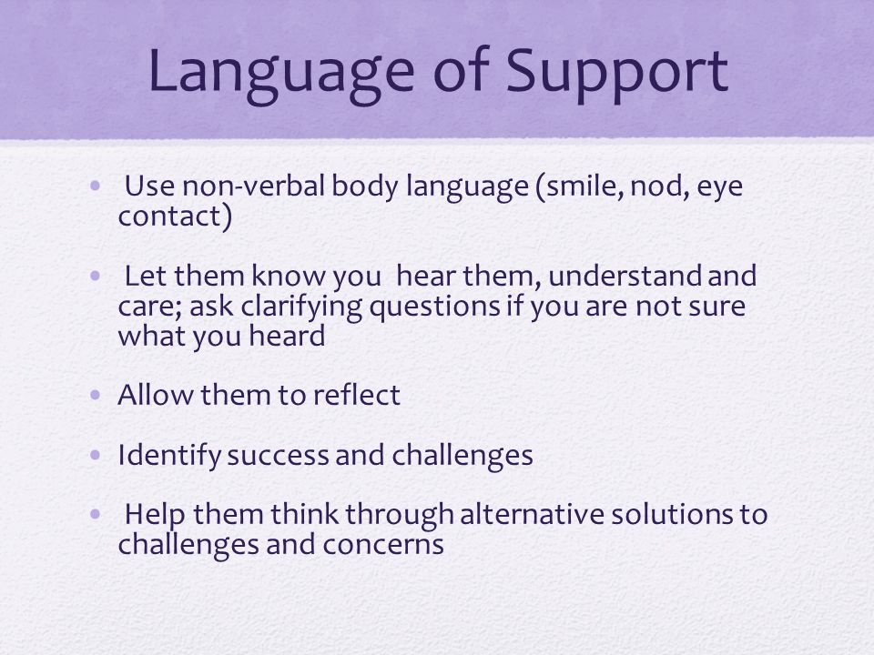 Language of Support Use non-verbal body language (smile, nod, eye contact)