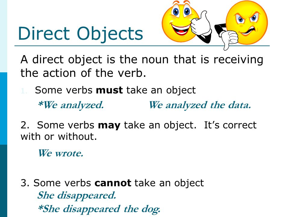 Direct Objects A direct object is the noun that is receiving the action of the verb. Some verbs must take an object.