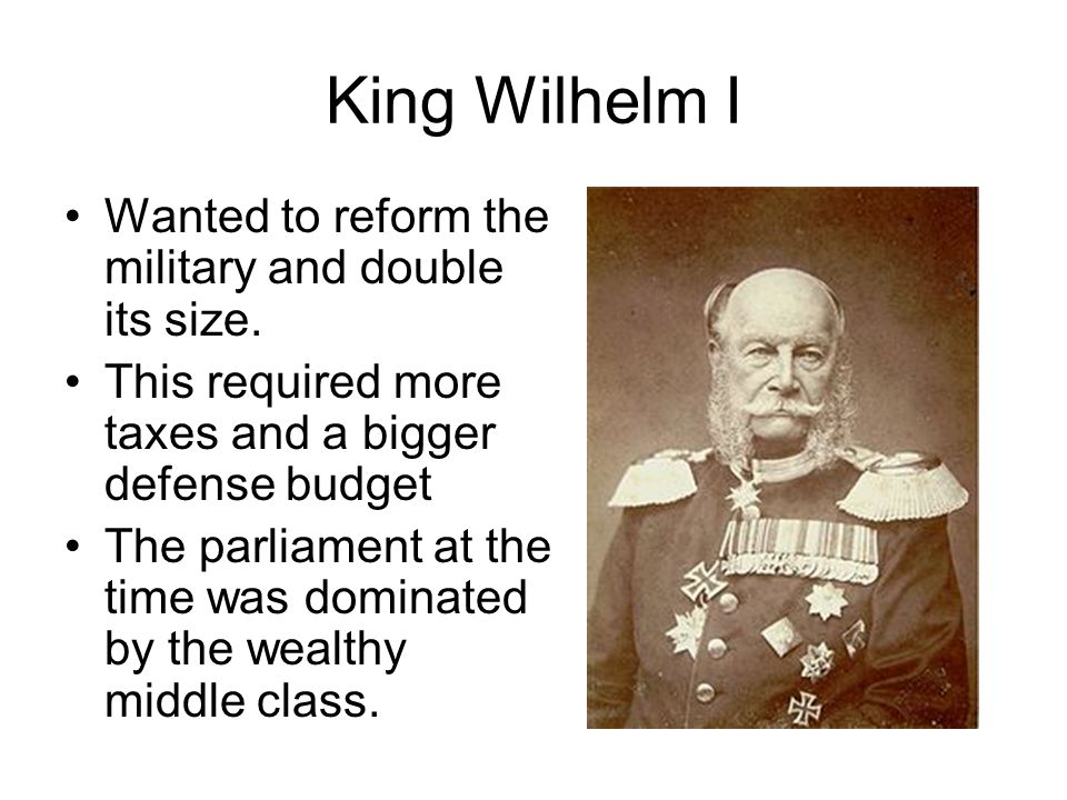 King Wilhelm I Wanted to reform the military and double its size.