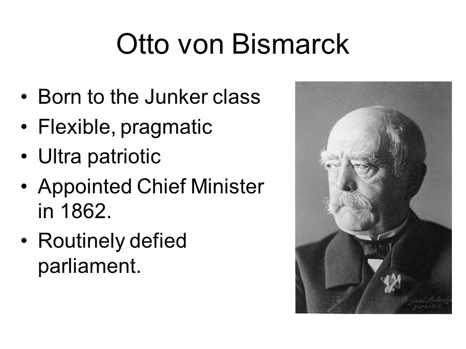 Otto von Bismarck Born to the Junker class Flexible, pragmatic