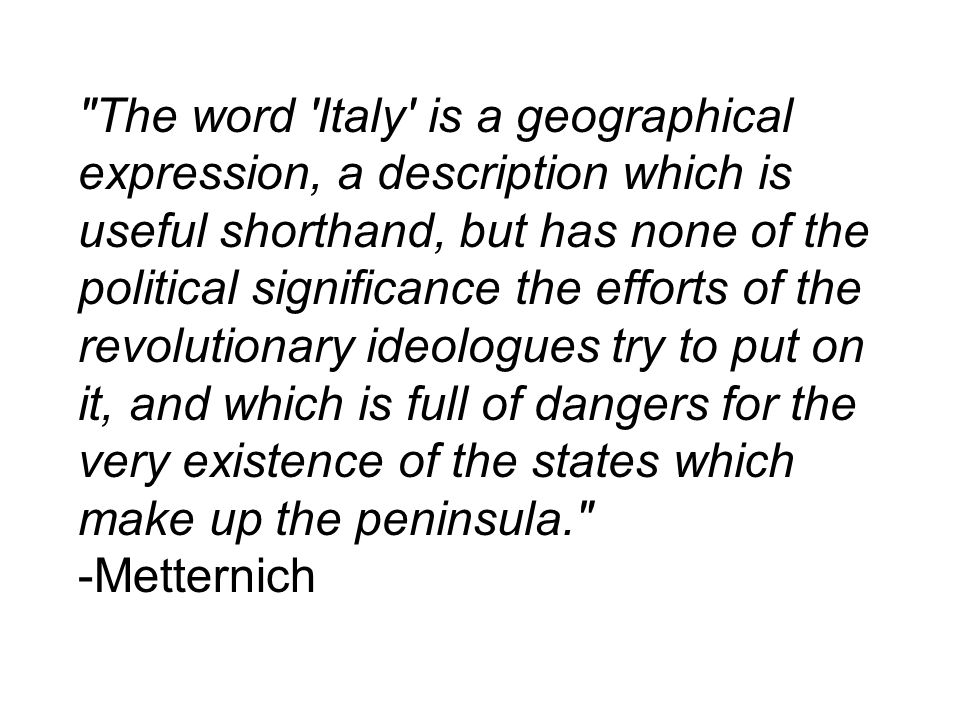 The word Italy is a geographical expression, a description which is useful shorthand, but has none of the political significance the efforts of the revolutionary ideologues try to put on it, and which is full of dangers for the very existence of the states which make up the peninsula. -Metternich