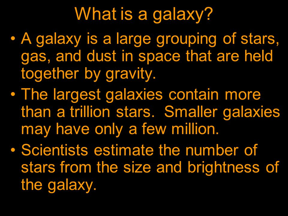 What is a galaxy A galaxy is a large grouping of stars, gas, and dust in space that are held together by gravity.