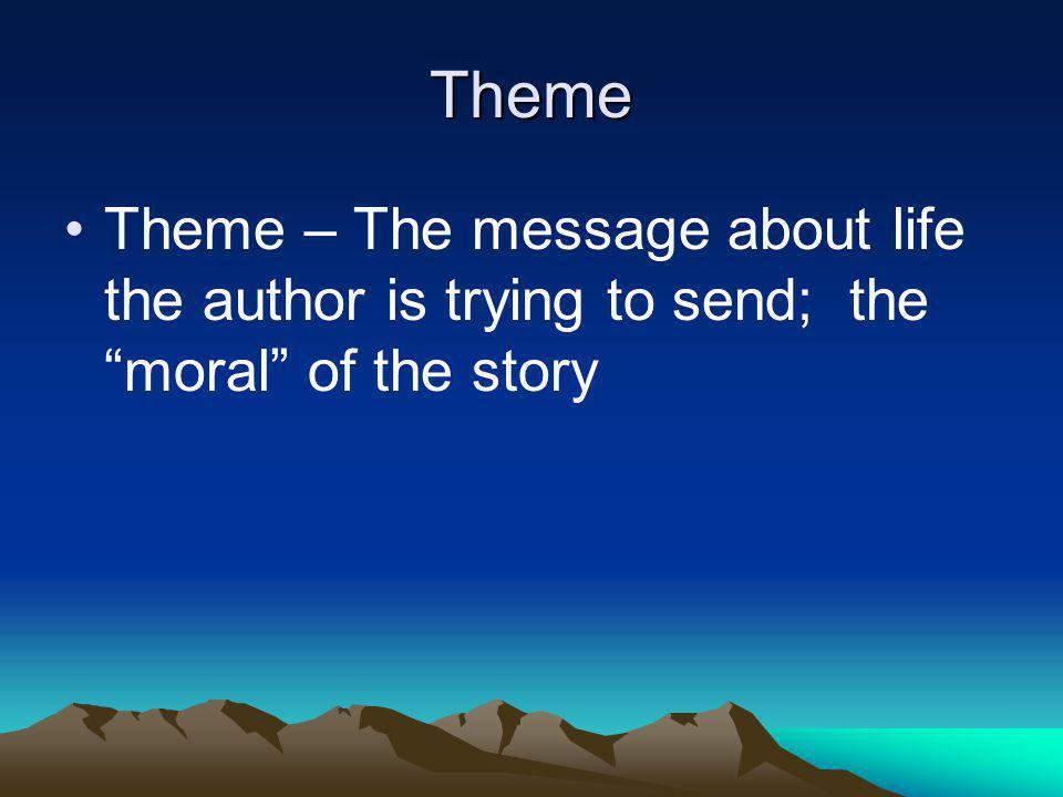 Theme Theme – The message about life the author is trying to send; the moral of the story
