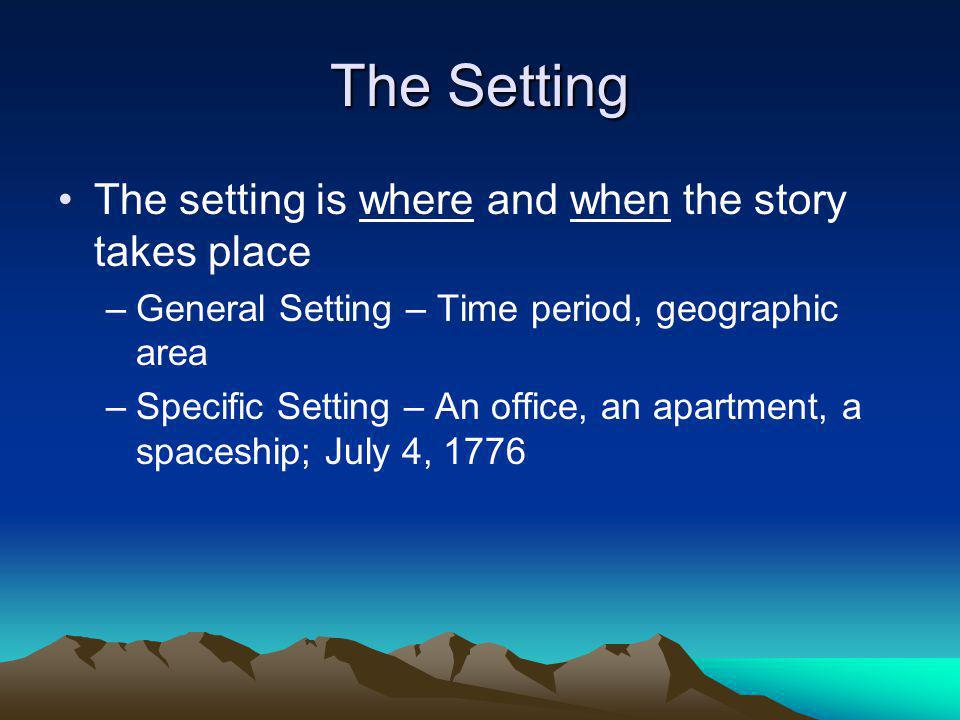 The Setting The setting is where and when the story takes place