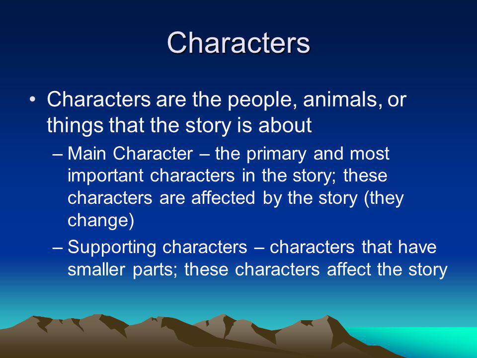 Characters Characters are the people, animals, or things that the story is about.