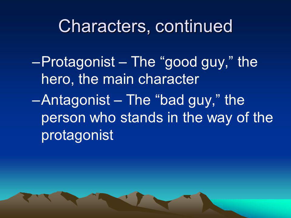 Characters, continued Protagonist – The good guy, the hero, the main character.