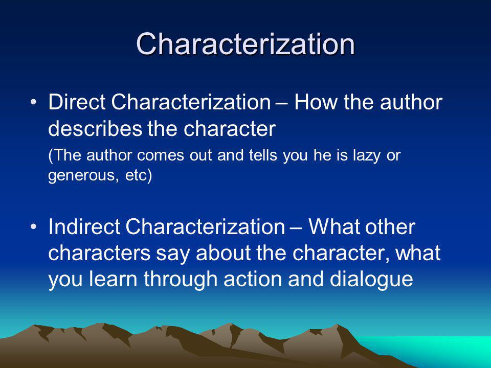 Characterization Direct Characterization – How the author describes the character. (The author comes out and tells you he is lazy or generous, etc)