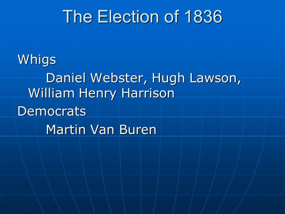 The Election of 1836 Whigs. Daniel Webster, Hugh Lawson, William Henry Harrison.