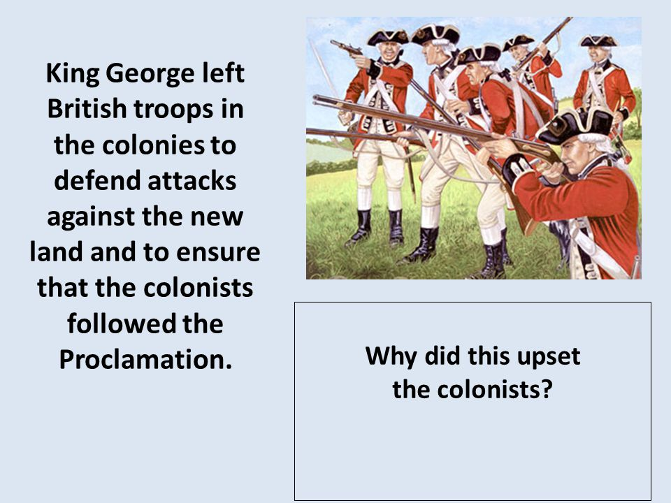 King George left British troops in the colonies to defend attacks against the new land and to ensure that the colonists followed the Proclamation.