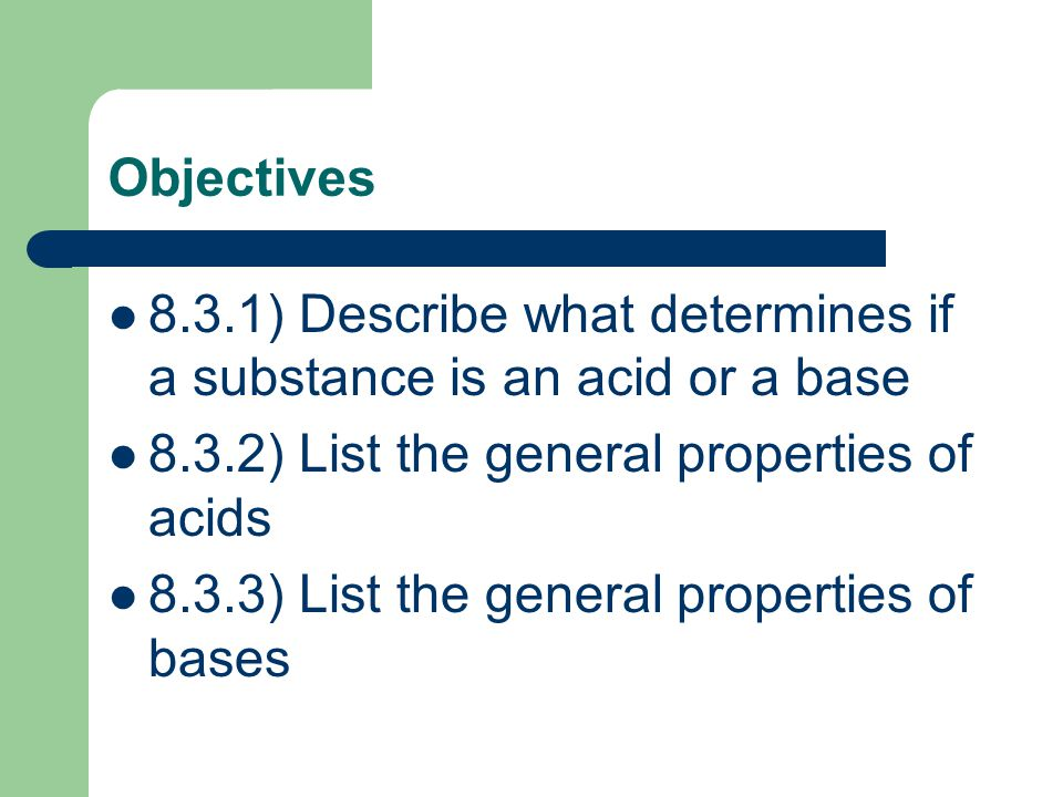 Objectives 8.3.1) Describe what determines if a substance is an acid or a base. 8.3.2) List the general properties of acids.