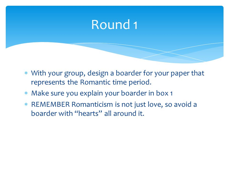 Round 1 With your group, design a boarder for your paper that represents the Romantic time period. Make sure you explain your boarder in box 1.