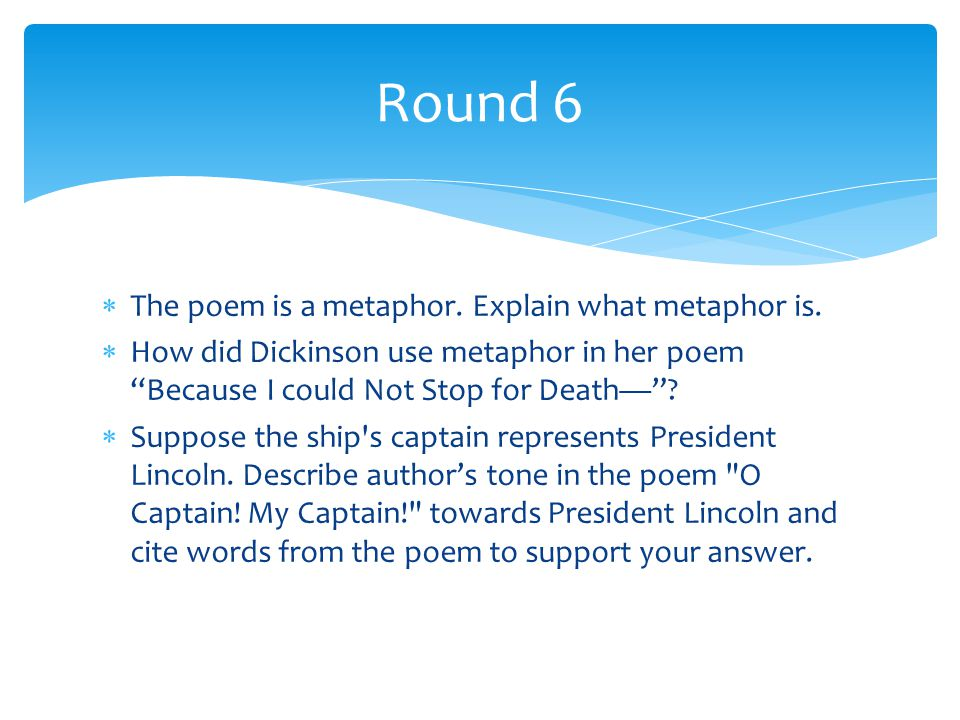 Round 6 The poem is a metaphor. Explain what metaphor is.