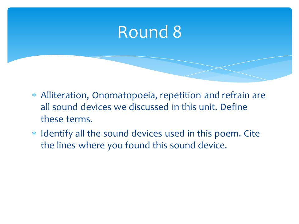Round 8 Alliteration, Onomatopoeia, repetition and refrain are all sound devices we discussed in this unit. Define these terms.