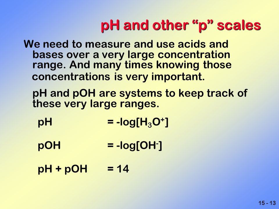 pH and other p scales We need to measure and use acids and bases over a very large concentration range. And many times knowing those.